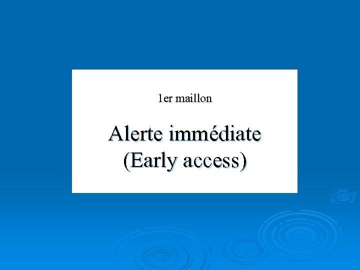 1 er maillon Alerte immédiate (Early access)