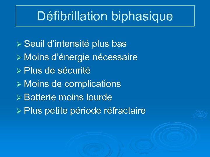 Défibrillation biphasique Ø Seuil d'intensité plus bas Ø Moins d'énergie nécessaire Ø Plus de