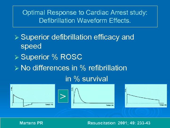 Optimal Response to Cardiac Arrest study: Defibrillation Waveform Effects. Ø Superior defibrillation efficacy and