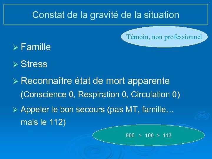 Constat de la gravité de la situation Témoin, non professionnel Ø Famille Ø Stress