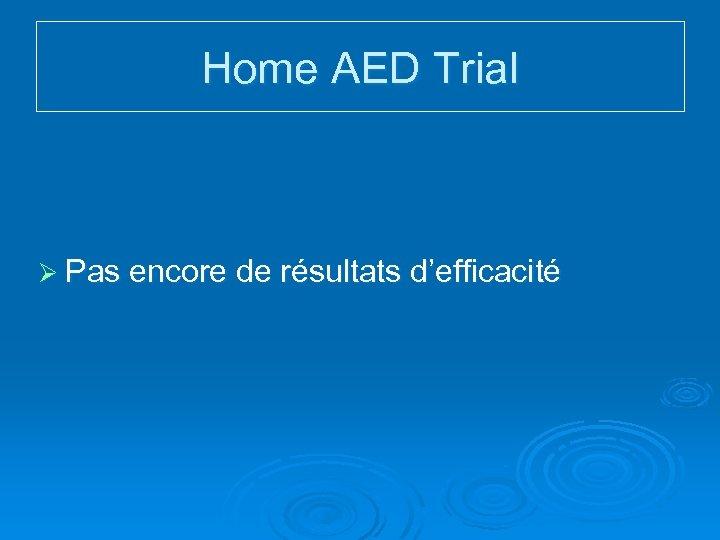 Home AED Trial Ø Pas encore de résultats d'efficacité