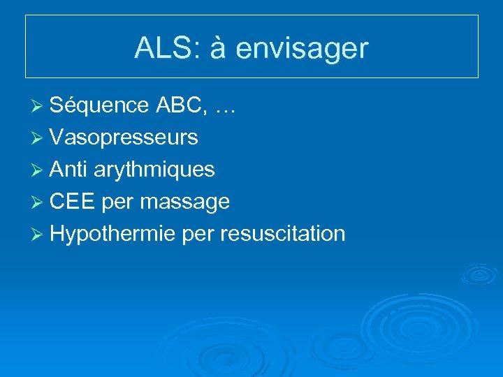 ALS: à envisager Ø Séquence ABC, … Ø Vasopresseurs Ø Anti arythmiques Ø CEE