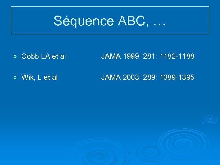 Séquence ABC, … Ø Cobb LA et al JAMA 1999; 281: 1182 -1188 Ø
