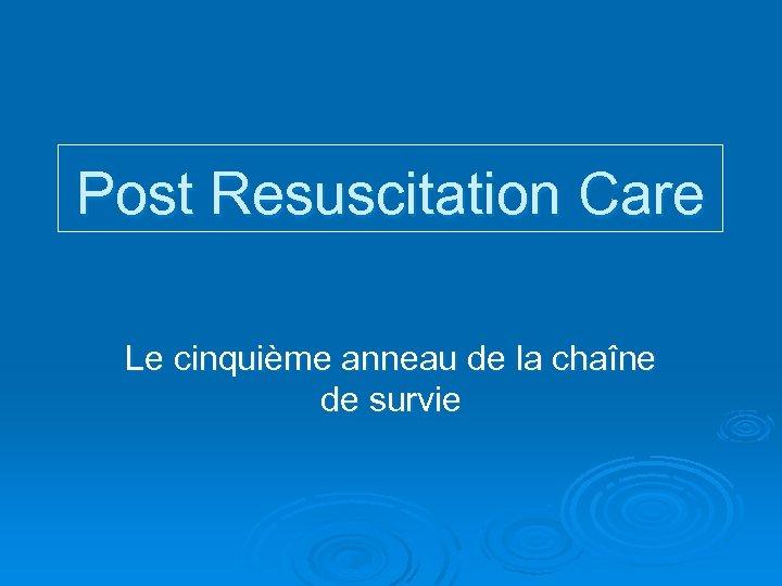 Post Resuscitation Care Le cinquième anneau de la chaîne de survie