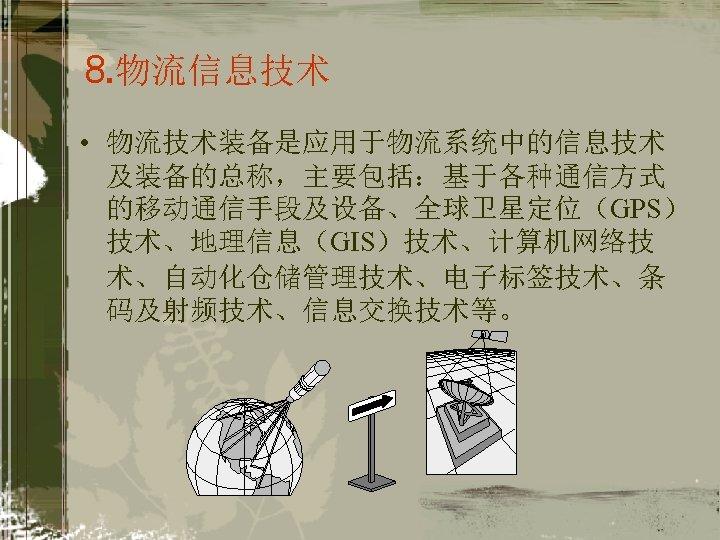 ⒏物流信息技术 • 物流技术装备是应用于物流系统中的信息技术 及装备的总称,主要包括:基于各种通信方式 的移动通信手段及设备、全球卫星定位(GPS) 技术、地理信息(GIS)技术、计算机网络技 术、自动化仓储管理技术、电子标签技术、条 码及射频技术、信息交换技术等。