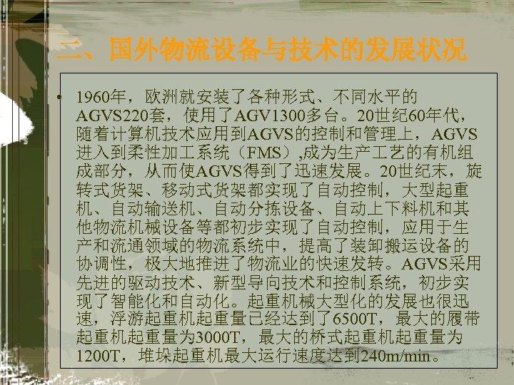 二、国外物流设备与技术的发展状况 • 1960年,欧洲就安装了各种形式、不同水平的 AGVS 220套,使用了AGV 1300多台。20世纪 60年代, 随着计算机技术应用到AGVS的控制和管理上,AGVS 进入到柔性加 系统(FMS), 成为生产 艺的有机组 成部分,从而使AGVS得到了迅速发展。20世纪末,旋 转式货架、移动式货架都实现了自动控制,大型起重