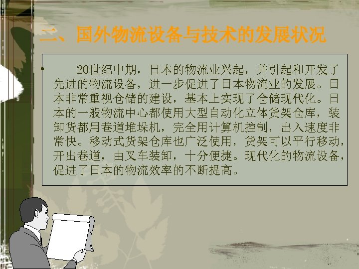 二、国外物流设备与技术的发展状况 • 20世纪中期,日本的物流业兴起,并引起和开发了 先进的物流设备,进一步促进了日本物流业的发展。日 本非常重视仓储的建设,基本上实现了仓储现代化。日 本的一般物流中心都使用大型自动化立体货架仓库,装 卸货都用巷道堆垛机,完全用计算机控制,出入速度非 常快。移动式货架仓库也广泛使用,货架可以平行移动, 开出巷道,由叉车装卸,十分便捷。现代化的物流设备, 促进了日本的物流效率的不断提高。