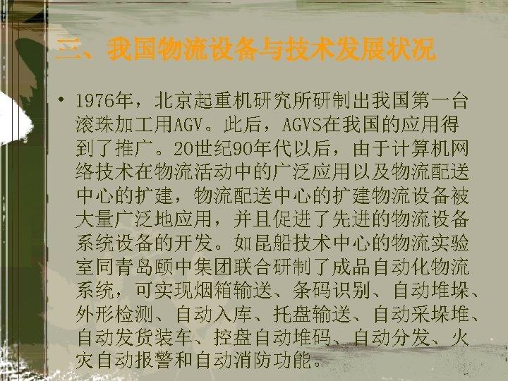 三、我国物流设备与技术发展状况 • 1976年,北京起重机研究所研制出我国第一台 滚珠加 用AGV。此后,AGVS在我国的应用得 到了推广。20世纪 90年代以后,由于计算机网 络技术在物流活动中的广泛应用以及物流配送 中心的扩建,物流配送中心的扩建物流设备被 大量广泛地应用,并且促进了先进的物流设备 系统设备的开发。如昆船技术中心的物流实验 室同青岛颐中集团联合研制了成品自动化物流 系统,可实现烟箱输送、条码识别、自动堆垛、 外形检测、自动入库、托盘输送、自动采垛堆、
