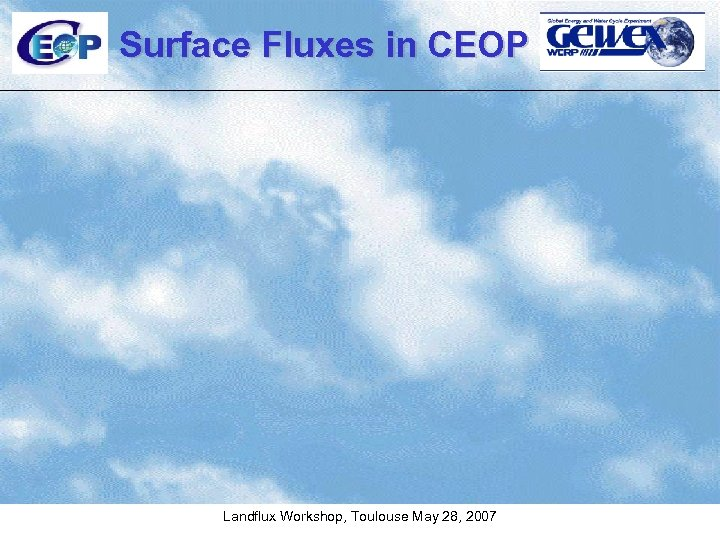 Surface Fluxes in CEOP Landflux Workshop, Toulouse May 28, 2007