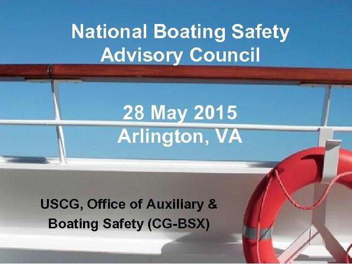 National Boating Safety Advisory Council 28 May 2015 Arlington, VA USCG, Office of Auxiliary