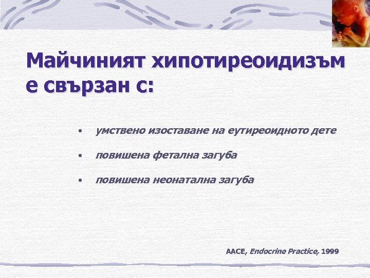 Майчиният хипотиреоидизъм е свързан с: • умствено изоставане на еутиреоидното дете • повишена фетална