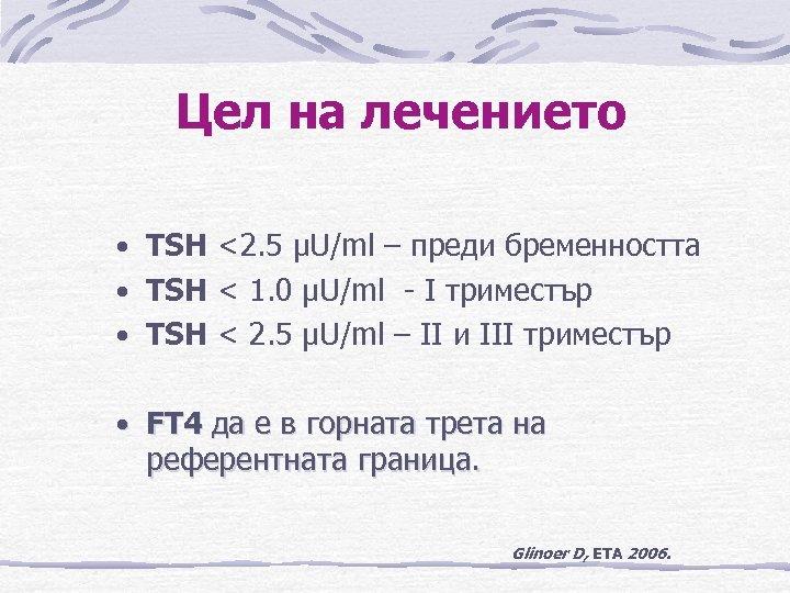 Цел на лечението • TSH <2. 5 µU/ml – преди бременността • TSH <