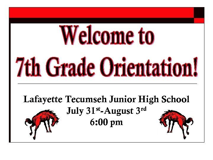 Lafayette Tecumseh Junior High School July 31 st-August 3 rd 6: 00 pm