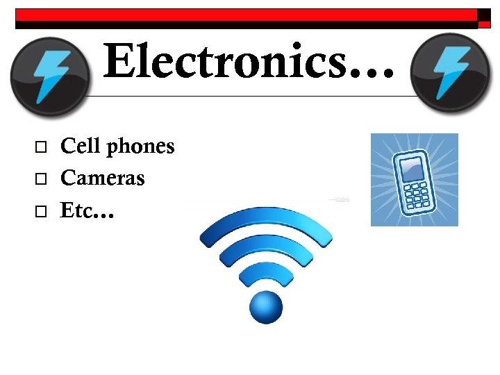 Electronics… o o o Cell phones Cameras Etc…
