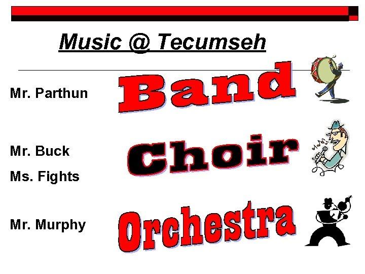Music @ Tecumseh Mr. Parthun Mr. Buck Ms. Fights Mr. Murphy