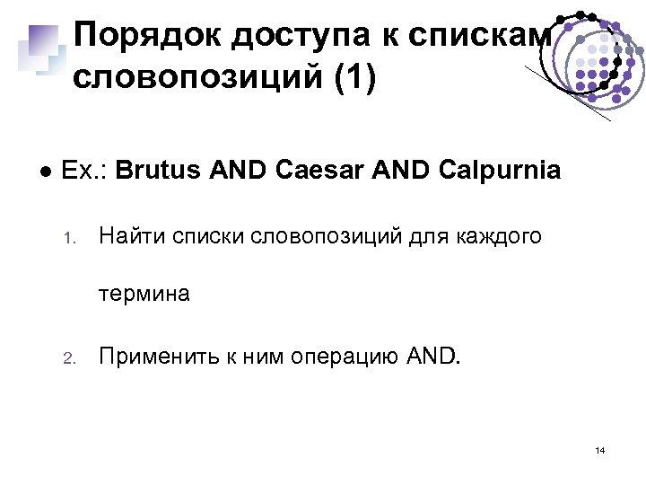 Порядок доступа к спискам словопозиций (1) Ex. : Brutus AND Caesar AND Calpurnia 1.