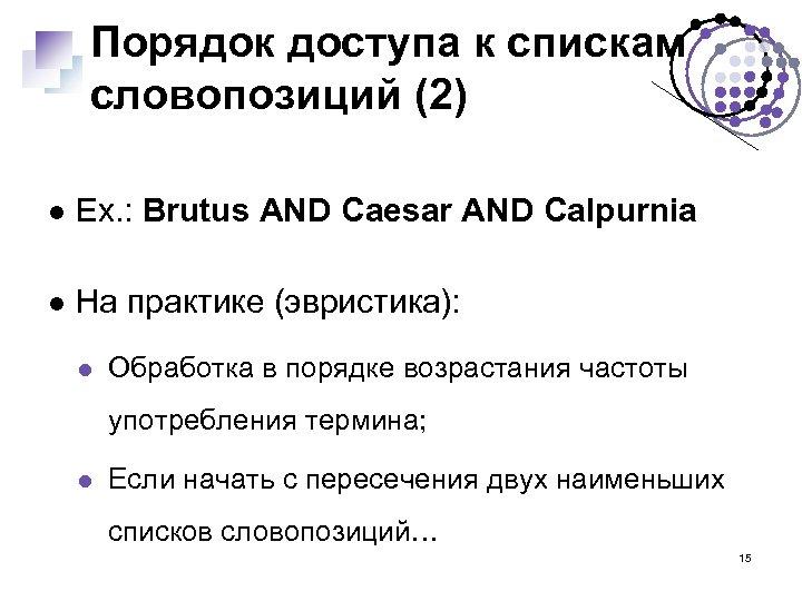 Порядок доступа к спискам словопозиций (2) Ex. : Brutus AND Caesar AND Calpurnia На