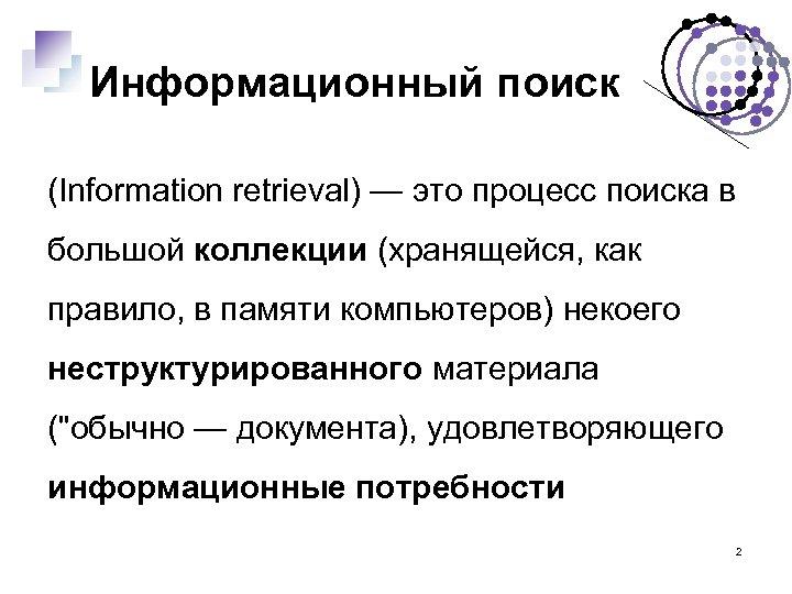 Информационный поиск (Information retrieval) — это процесс поиска в большой коллекции (хранящейся, как правило,