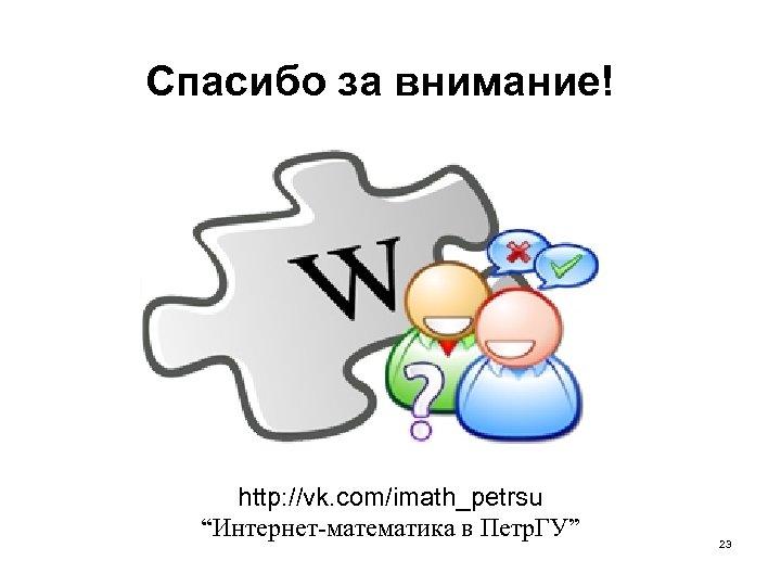 """Спасибо за внимание! http: //vk. com/imath_petrsu """"Интернет-математика в Петр. ГУ"""" 23"""