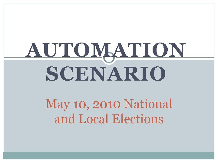 AUTOMATION SCENARIO May 10, 2010 National and Local Elections