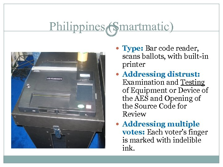 Philippines (Smartmatic) Type: Bar code reader, scans ballots, with built-in printer Addressing distrust: Examination