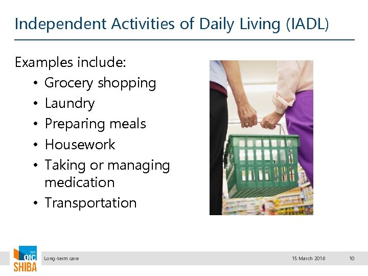 Independent Activities of Daily Living (IADL) Examples include: • Grocery shopping • Laundry •
