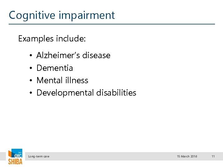 Cognitive impairment Examples include: • • Alzheimer's disease Dementia Mental illness Developmental disabilities Long-term