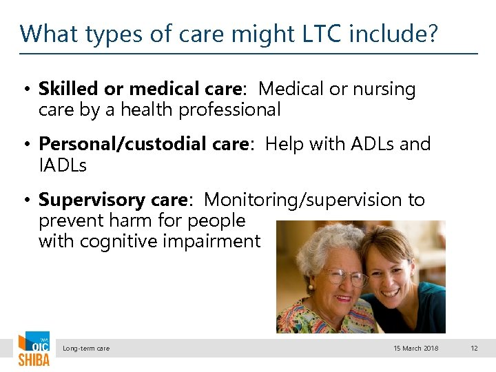 What types of care might LTC include? • Skilled or medical care: Medical or