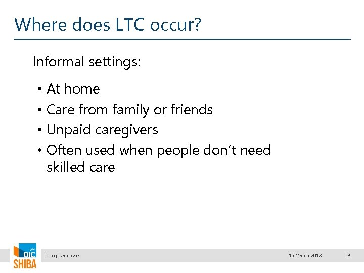 Where does LTC occur? Informal settings: • • At home Care from family or
