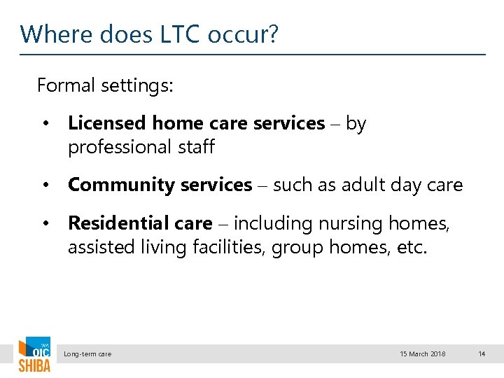 Where does LTC occur? Formal settings: • Licensed home care services – by professional