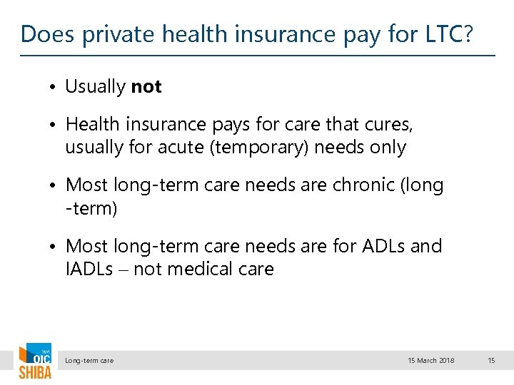 Does private health insurance pay for LTC? • Usually not • Health insurance pays