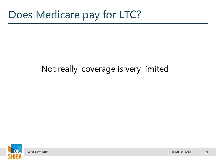 Does Medicare pay for LTC? Not really, coverage is very limited Long-term care 15