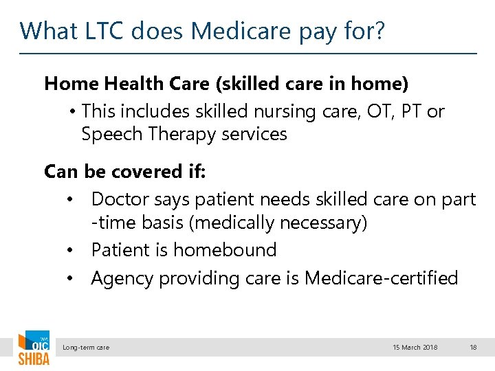 What LTC does Medicare pay for? Home Health Care (skilled care in home) •