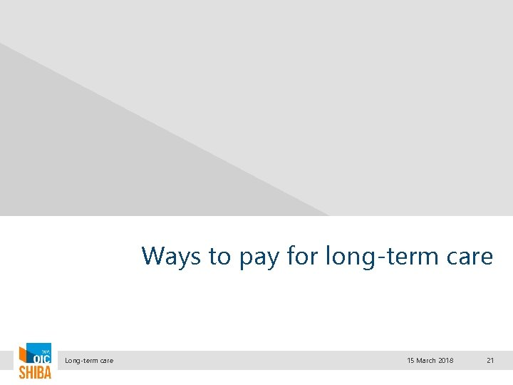 Ways to pay for long-term care Long-term care 15 March 2018 21