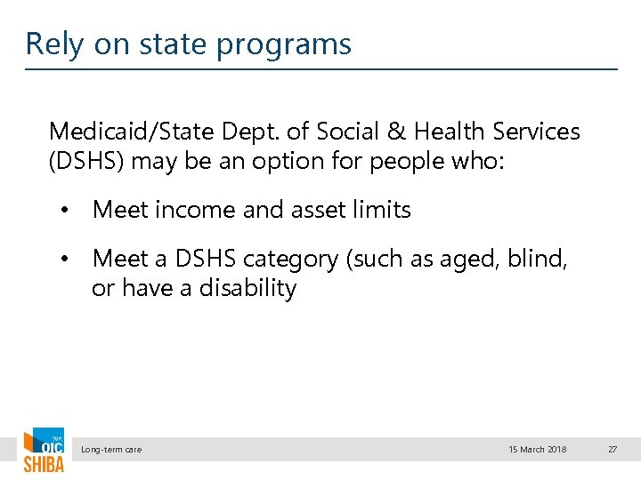 Rely on state programs Medicaid/State Dept. of Social & Health Services (DSHS) may be