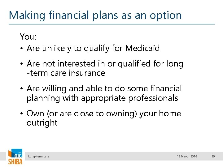 Making financial plans as an option You: • Are unlikely to qualify for Medicaid