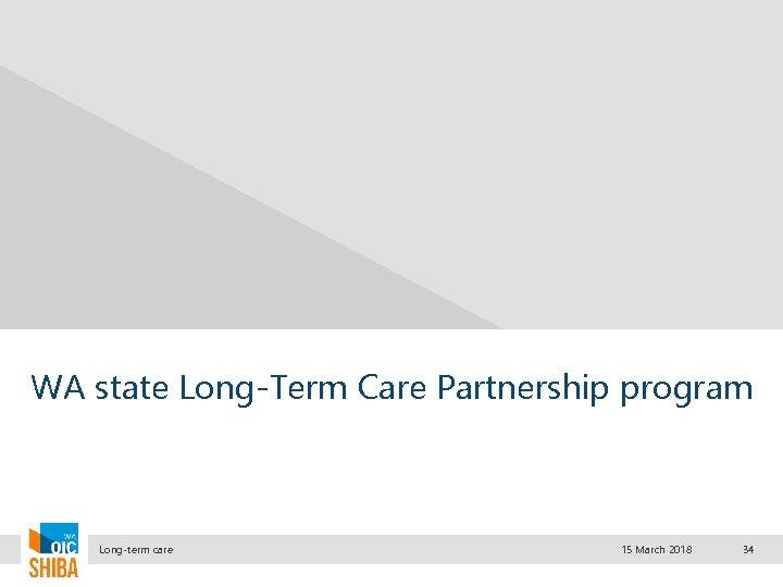 WA state Long-Term Care Partnership program Long-term care 15 March 2018 34