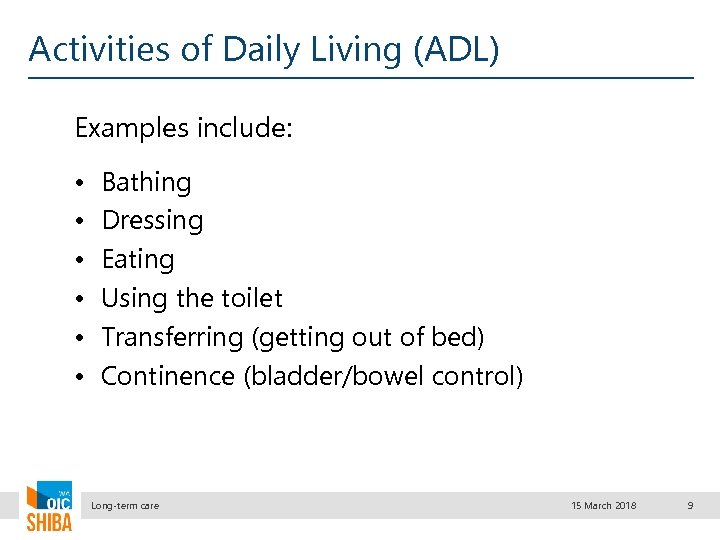Activities of Daily Living (ADL) Examples include: • • • Bathing Dressing Eating Using