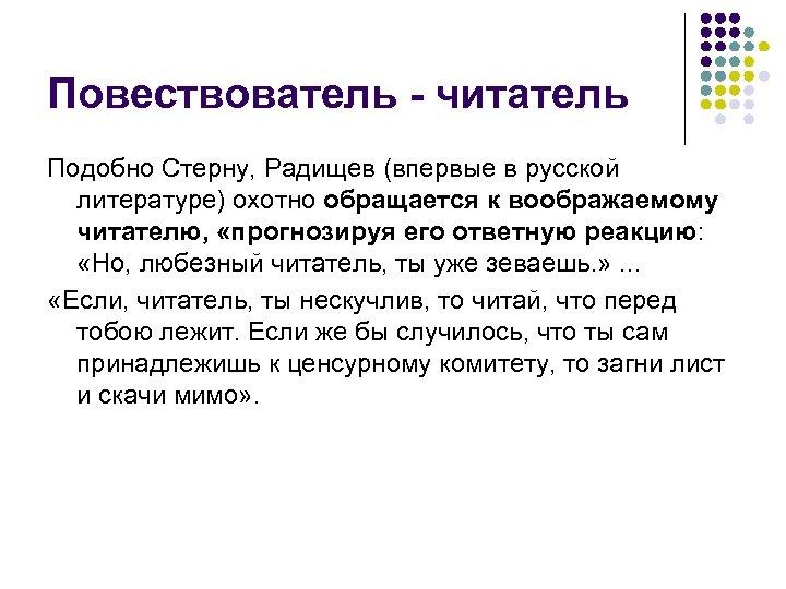 Повествователь - читатель Подобно Стерну, Радищев (впервые в русской литературе) охотно обращается к воображаемому