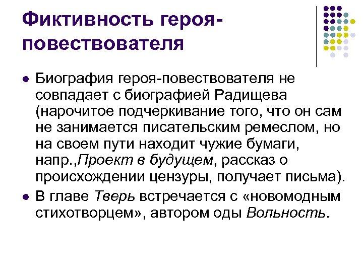 Фиктивность герояповествователя l l Биография героя-повествователя не совпадает с биографией Радищева (нарочитое подчеркивание того,