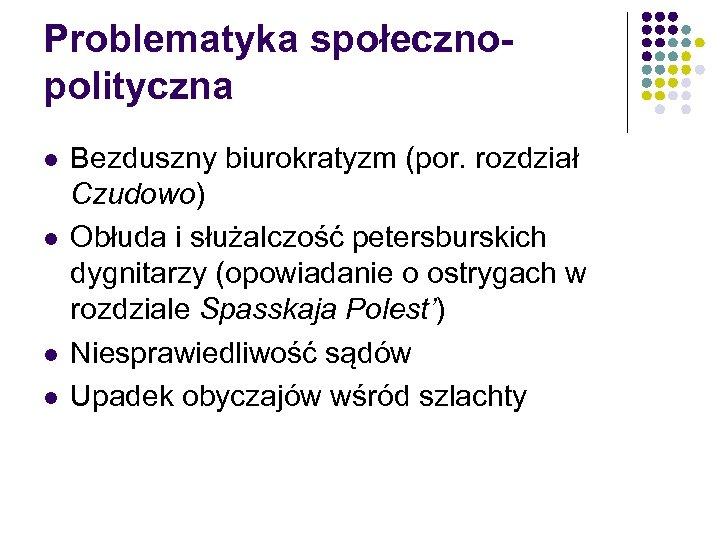 Problematyka społecznopolityczna l l Bezduszny biurokratyzm (por. rozdział Czudowo) Obłuda i służalczość petersburskich dygnitarzy