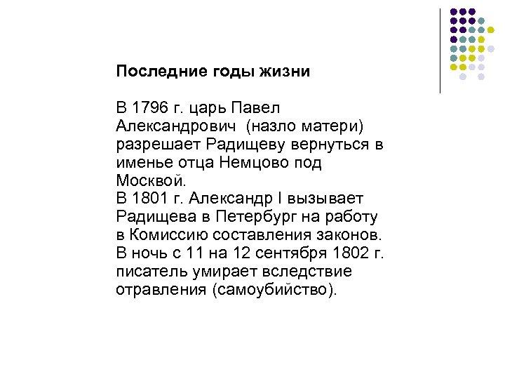 Последние годы жизни В 1796 г. царь Павел Александрович (назло матери) разрешает Радищеву вернуться