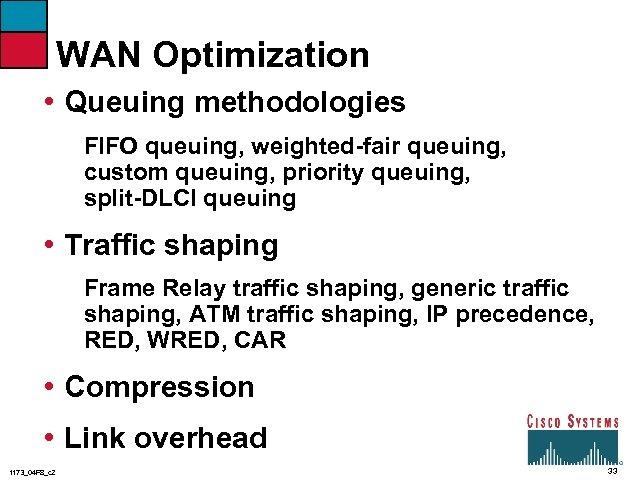 WAN Optimization • Queuing methodologies FIFO queuing, weighted-fair queuing, custom queuing, priority queuing, split-DLCI
