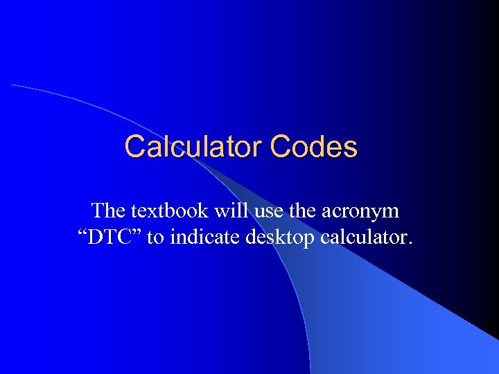 "Calculator Codes The textbook will use the acronym ""DTC"" to indicate desktop calculator."