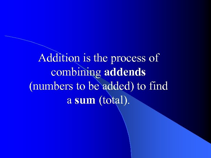Addition is the process of combining addends (numbers to be added) to find a