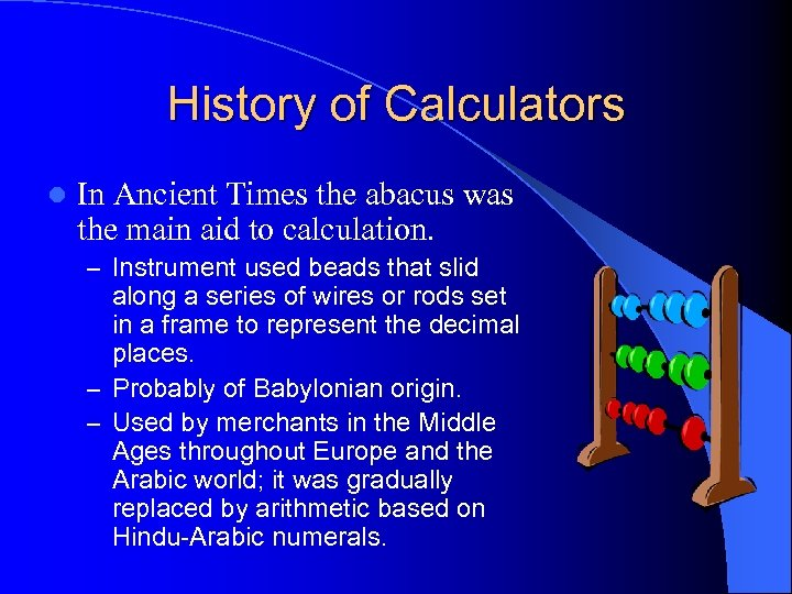 History of Calculators l In Ancient Times the abacus was the main aid to