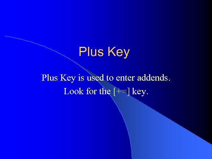 Plus Key is used to enter addends. Look for the [+=] key.
