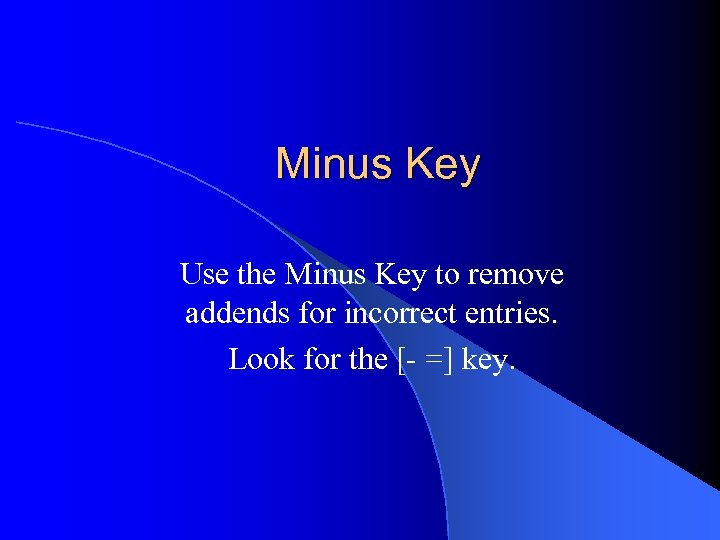 Minus Key Use the Minus Key to remove addends for incorrect entries. Look for