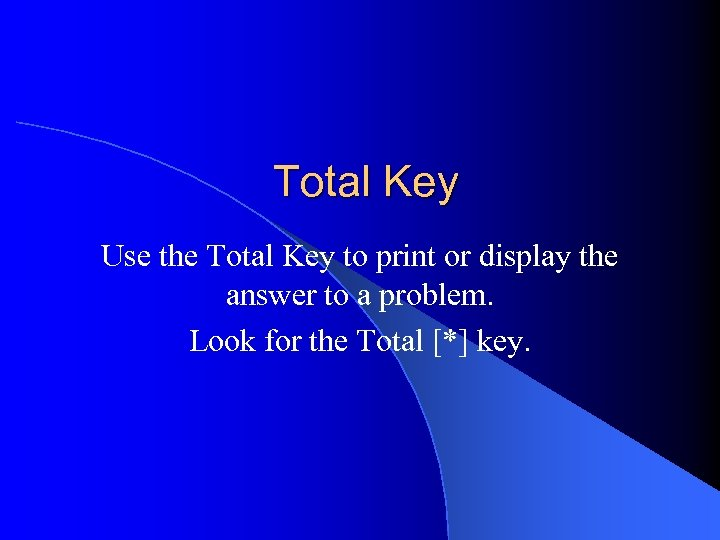 Total Key Use the Total Key to print or display the answer to a