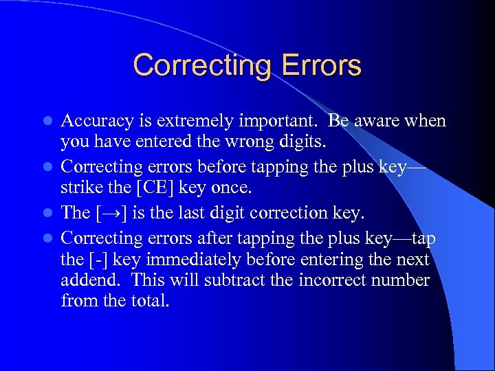 Correcting Errors Accuracy is extremely important. Be aware when you have entered the wrong